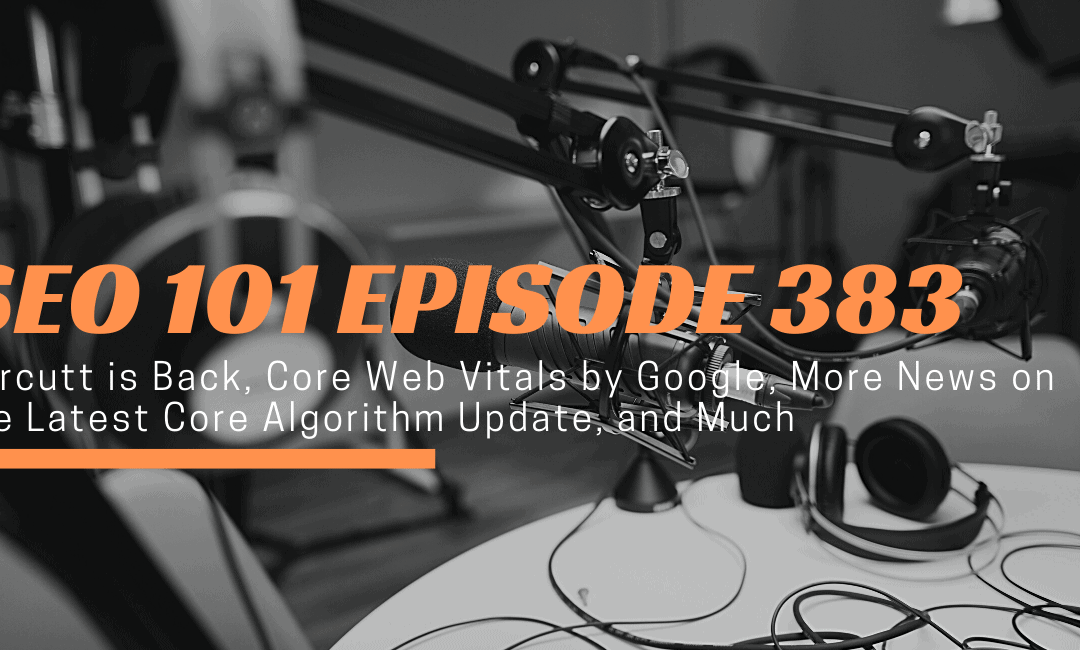 SEO 101 Episode 383: Carcutt is Back, Core Web Vitals by Google, More News on the Latest Core Algorithm Update, and Much More